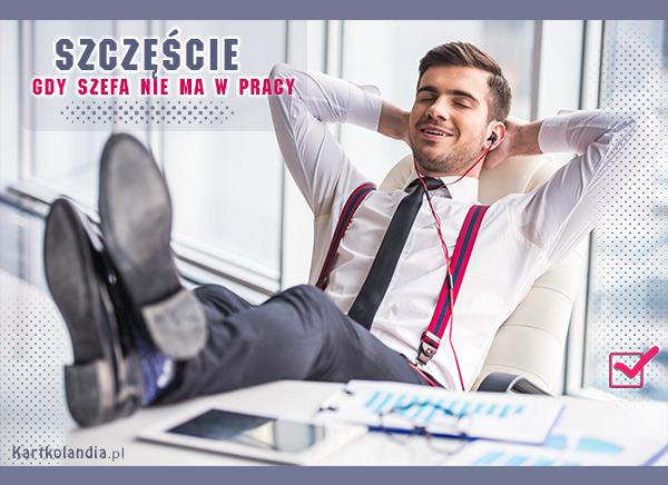 eKartki Wyraź uczucia -> Szczęście Gdy szefa nie ma w pracy...,